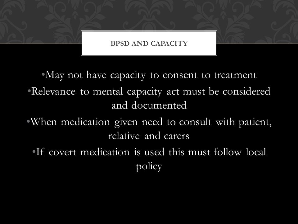 May not have capacity to consent to treatment