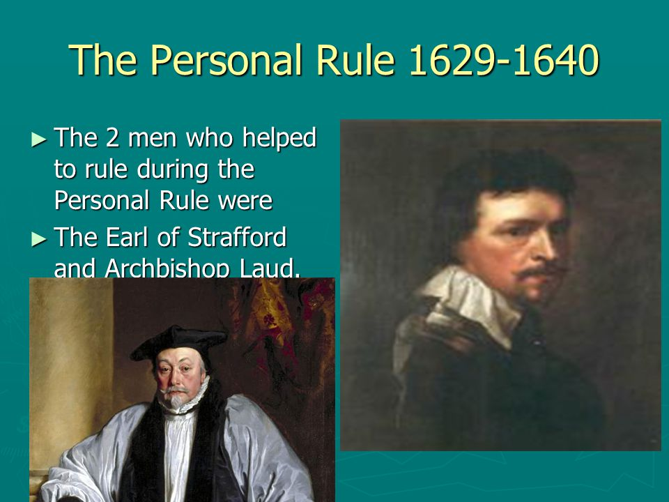 The Personal Rule 1629-1640 The 2 men who helped to rule during the Personal Rule were.