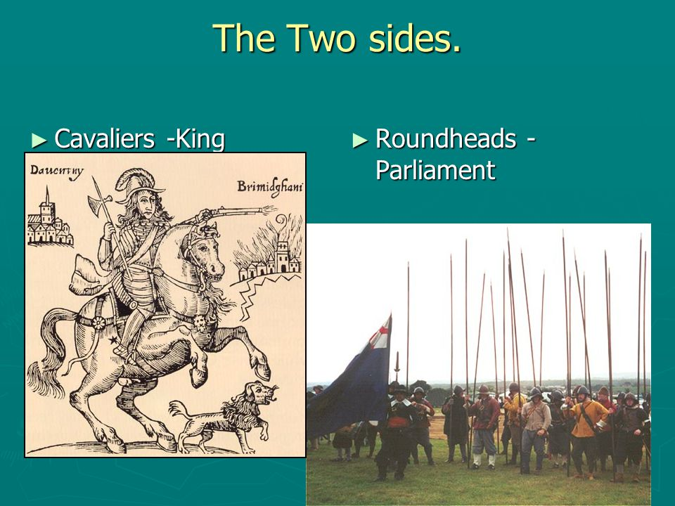 The Two sides. Cavaliers -King Roundheads - Parliament