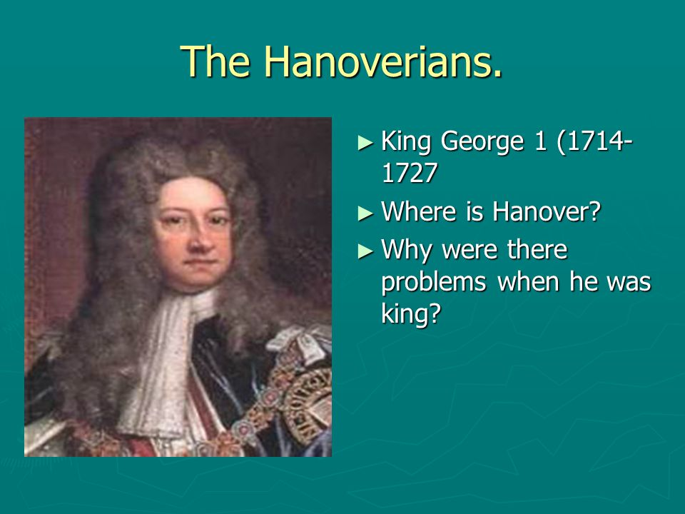 The Hanoverians. King George 1 (1714-1727 Where is Hanover