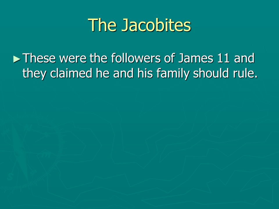 The Jacobites These were the followers of James 11 and they claimed he and his family should rule.