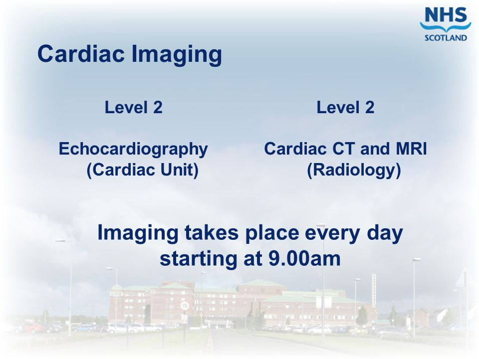 Cardiac Imaging Imaging takes place every day starting at 9.00am