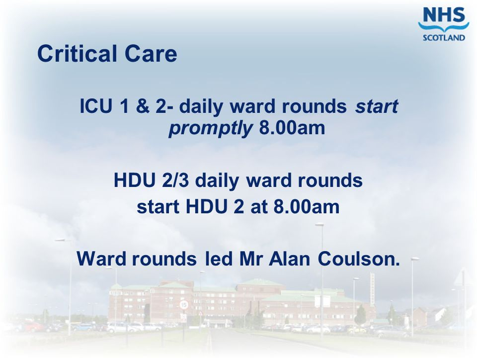 Critical Care ICU 1 & 2- daily ward rounds start promptly 8.00am
