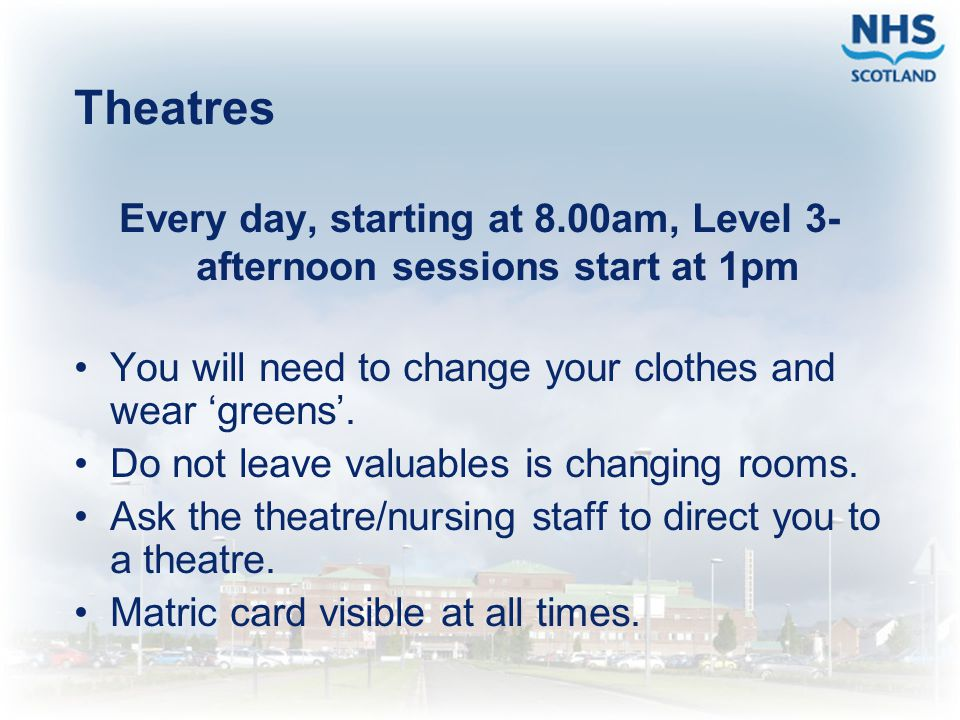 Theatres Every day, starting at 8.00am, Level 3- afternoon sessions start at 1pm. You will need to change your clothes and wear 'greens'.