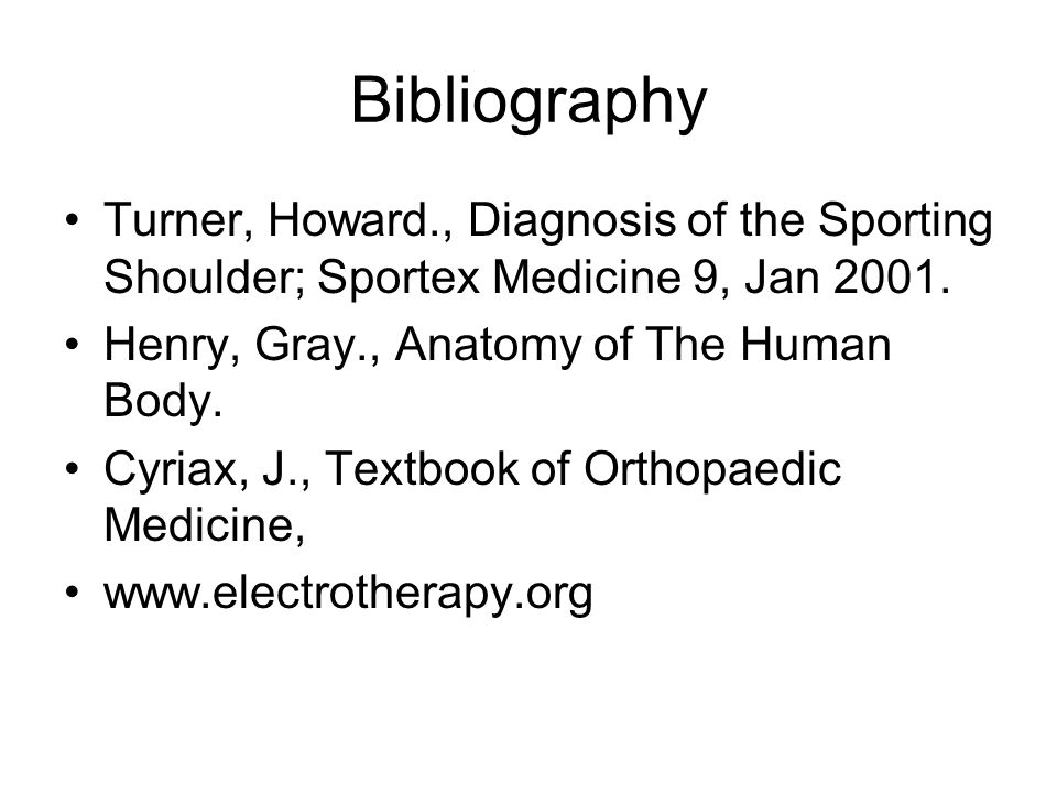 Bibliography Turner, Howard., Diagnosis of the Sporting Shoulder; Sportex Medicine 9, Jan 2001. Henry, Gray., Anatomy of The Human Body.