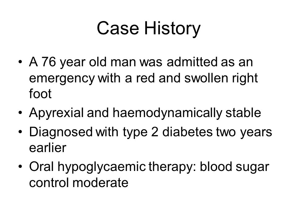 Case History A 76 year old man was admitted as an emergency with a red and swollen right foot. Apyrexial and haemodynamically stable.