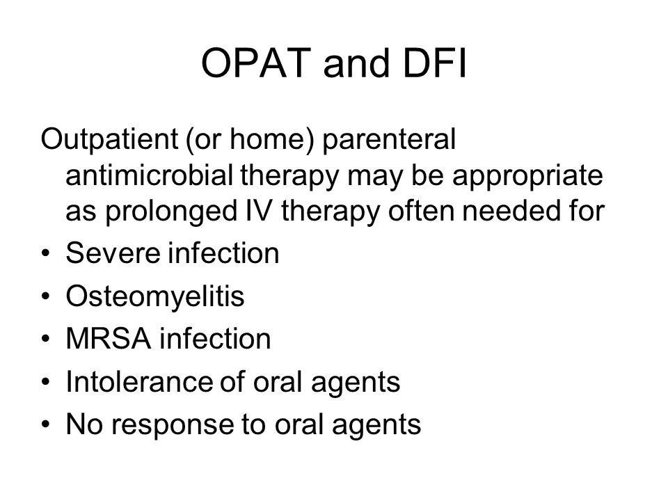 OPAT and DFI Outpatient (or home) parenteral antimicrobial therapy may be appropriate as prolonged IV therapy often needed for.