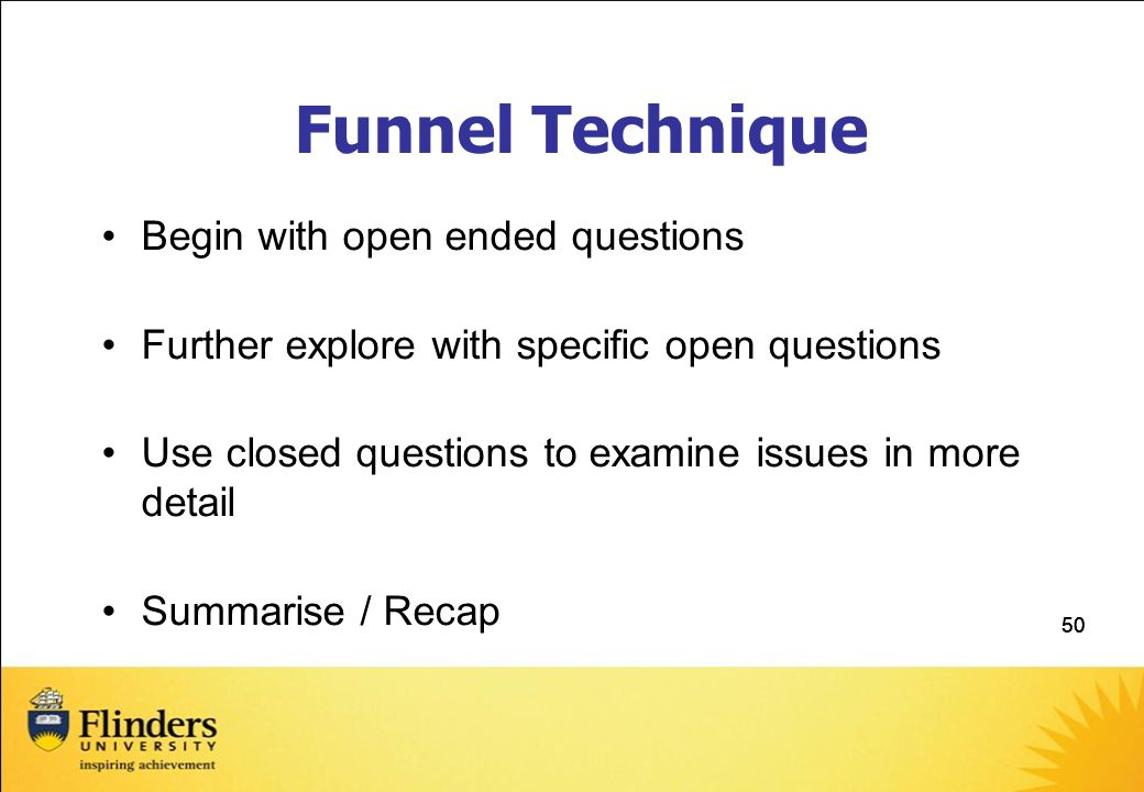 Funnel Technique Begin with open ended questions