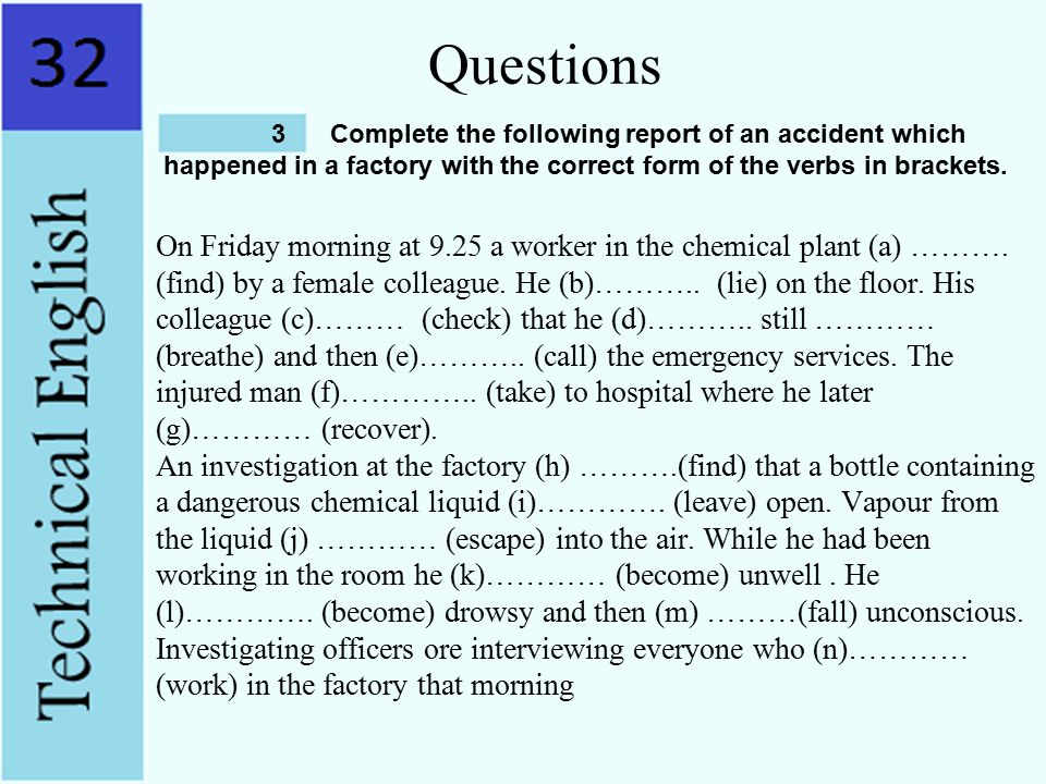 Questions Complete the folIowing report of an accident which. happened in a factory with the correct form of the verbs in brackets.