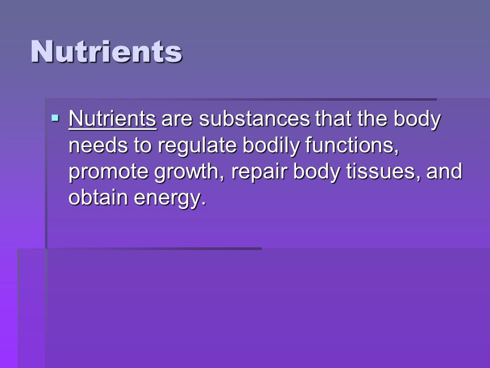 Nutrients Nutrients are substances that the body needs to regulate bodily functions, promote growth, repair body tissues, and obtain energy.