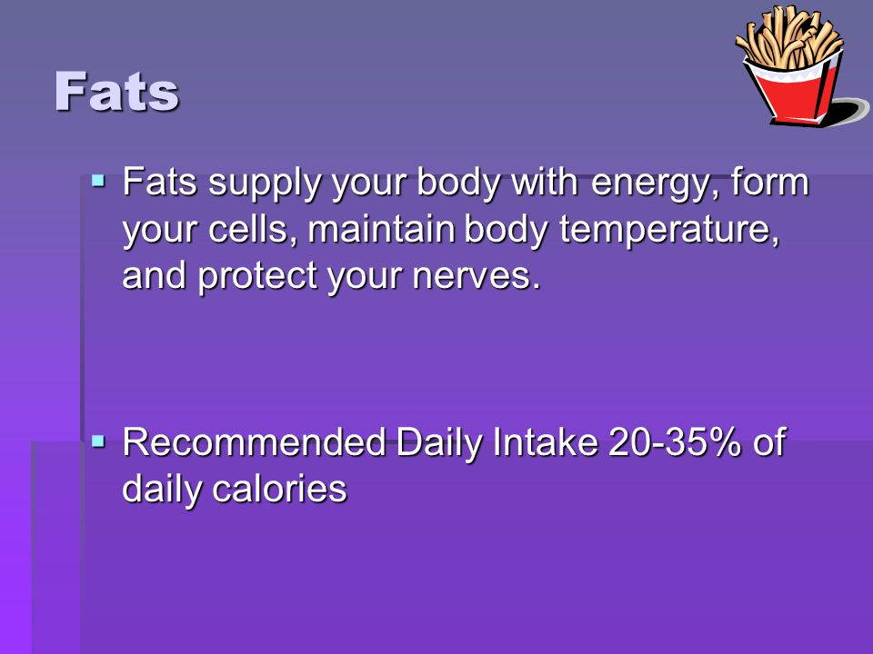 Fats Fats supply your body with energy, form your cells, maintain body temperature, and protect your nerves.