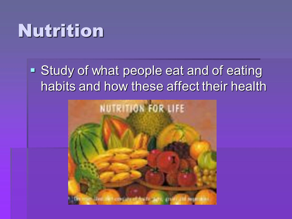 Nutrition Study of what people eat and of eating habits and how these affect their health