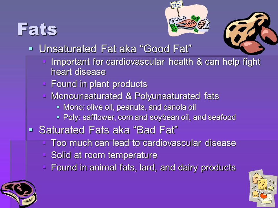 Fats Unsaturated Fat aka Good Fat Saturated Fats aka Bad Fat