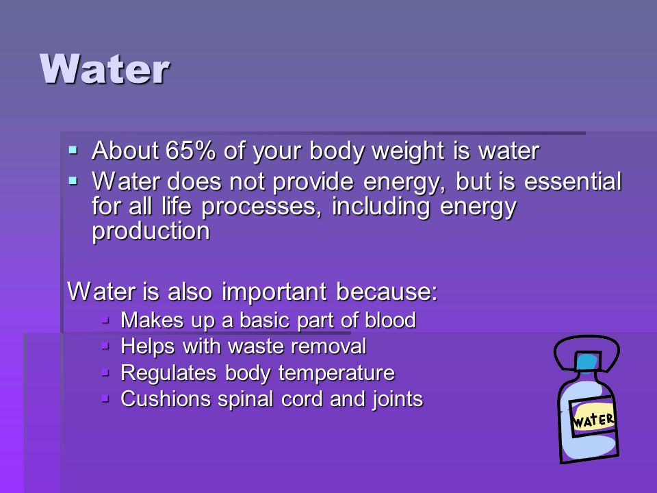 Water About 65% of your body weight is water