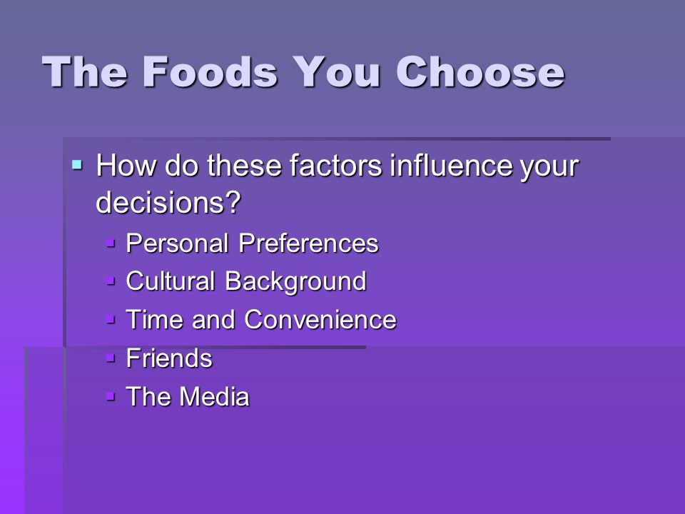 The Foods You Choose How do these factors influence your decisions