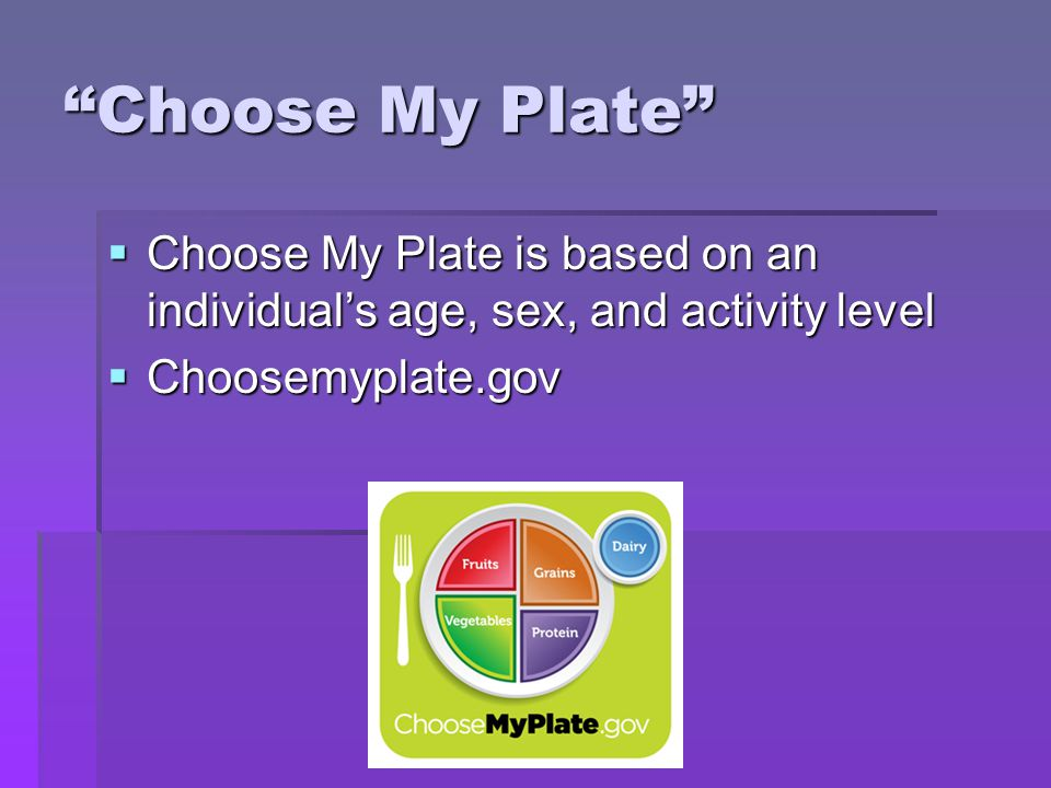 Choose My Plate Choose My Plate is based on an individual's age, sex, and activity level.