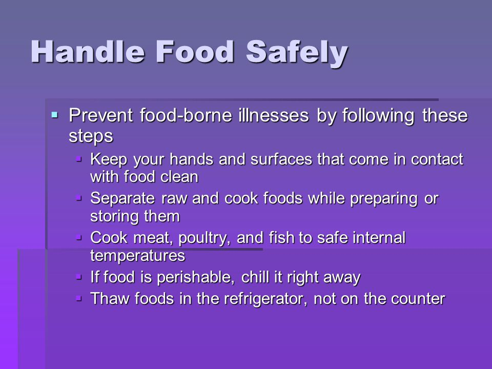 Handle Food Safely Prevent food-borne illnesses by following these steps. Keep your hands and surfaces that come in contact with food clean.