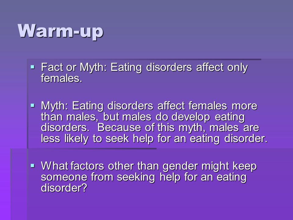 Warm-up Fact or Myth: Eating disorders affect only females.
