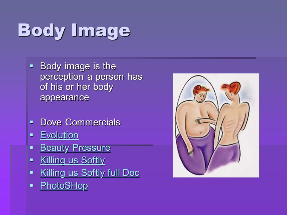 Body Image Body image is the perception a person has of his or her body appearance. Dove Commercials.