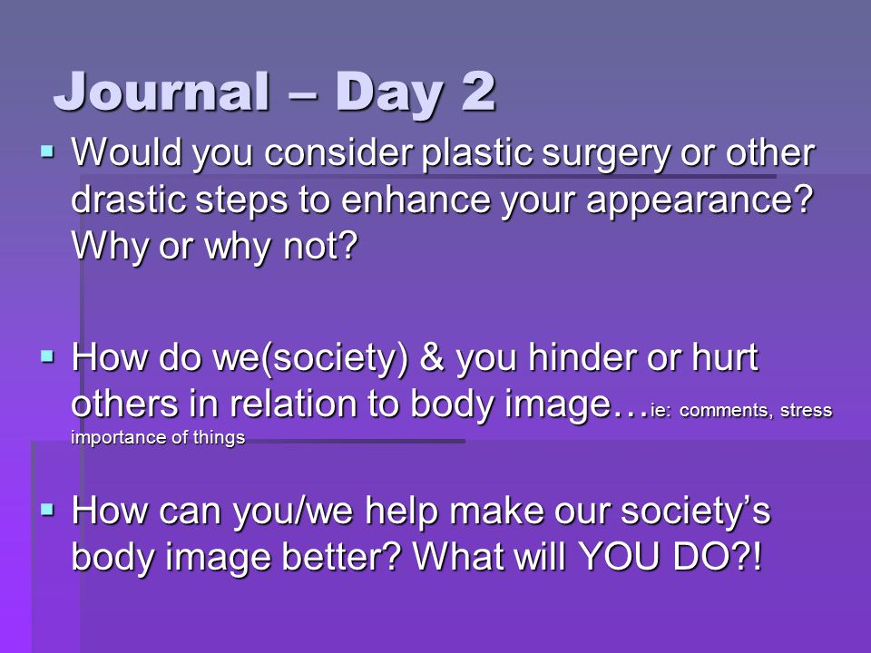 Journal – Day 2 Would you consider plastic surgery or other drastic steps to enhance your appearance Why or why not