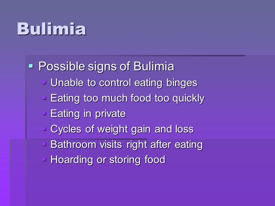 Bulimia Possible signs of Bulimia Unable to control eating binges