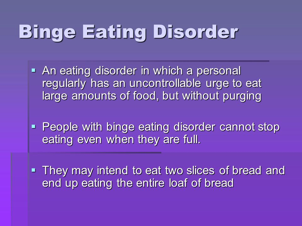 Binge Eating Disorder An eating disorder in which a personal regularly has an uncontrollable urge to eat large amounts of food, but without purging.