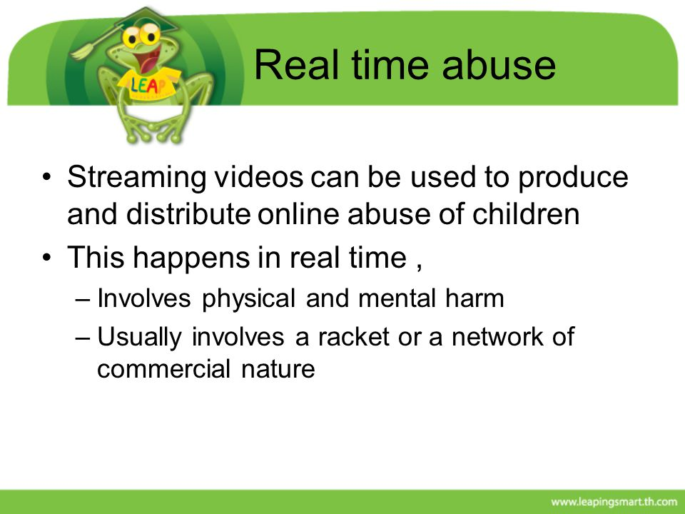 Real time abuse Streaming videos can be used to produce and distribute online abuse of children. This happens in real time ,