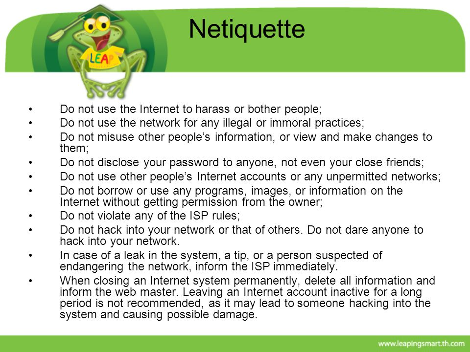Netiquette Do not use the Internet to harass or bother people;