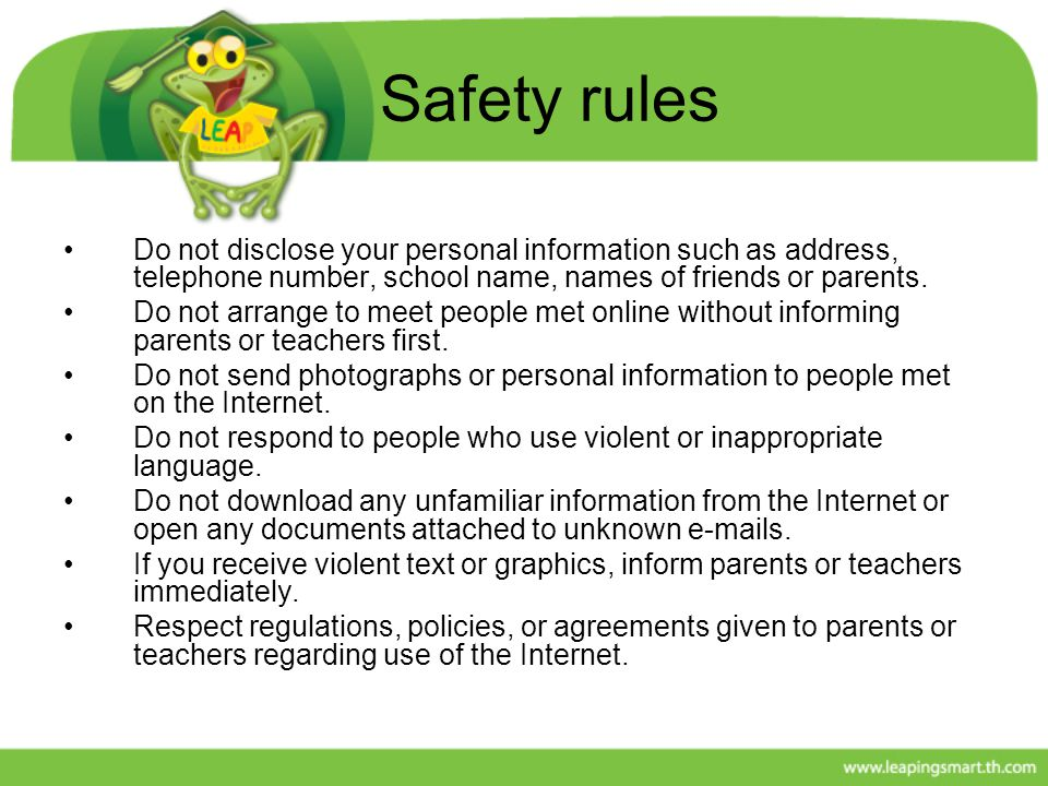 Safety rules Do not disclose your personal information such as address, telephone number, school name, names of friends or parents.
