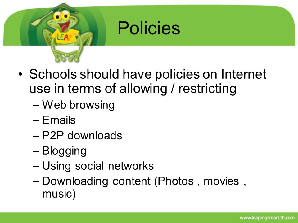 Policies Schools should have policies on Internet use in terms of allowing / restricting. Web browsing.