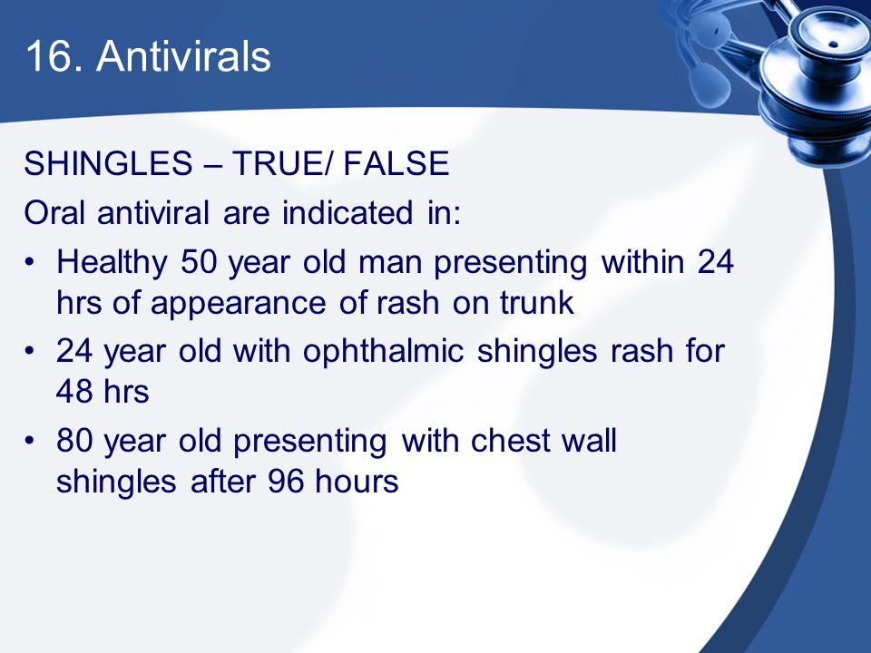 16. Antivirals SHINGLES – TRUE/ FALSE Oral antiviral are indicated in: