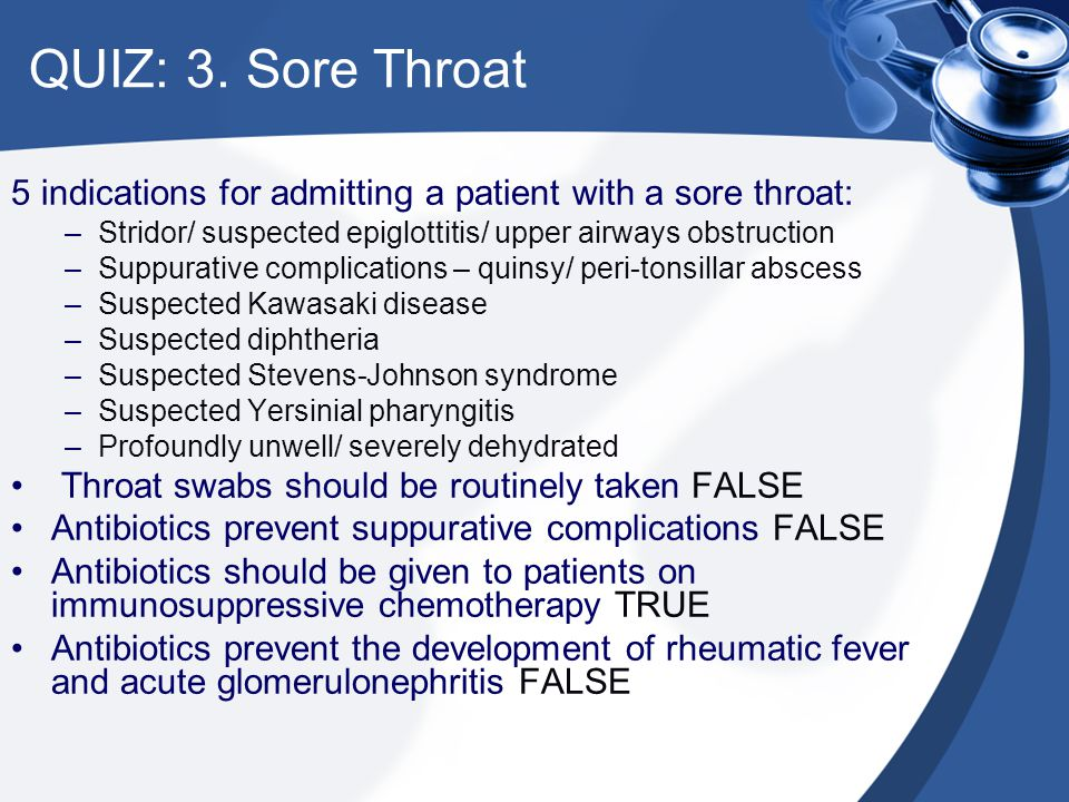 QUIZ: 3. Sore Throat 5 indications for admitting a patient with a sore throat: Stridor/ suspected epiglottitis/ upper airways obstruction.
