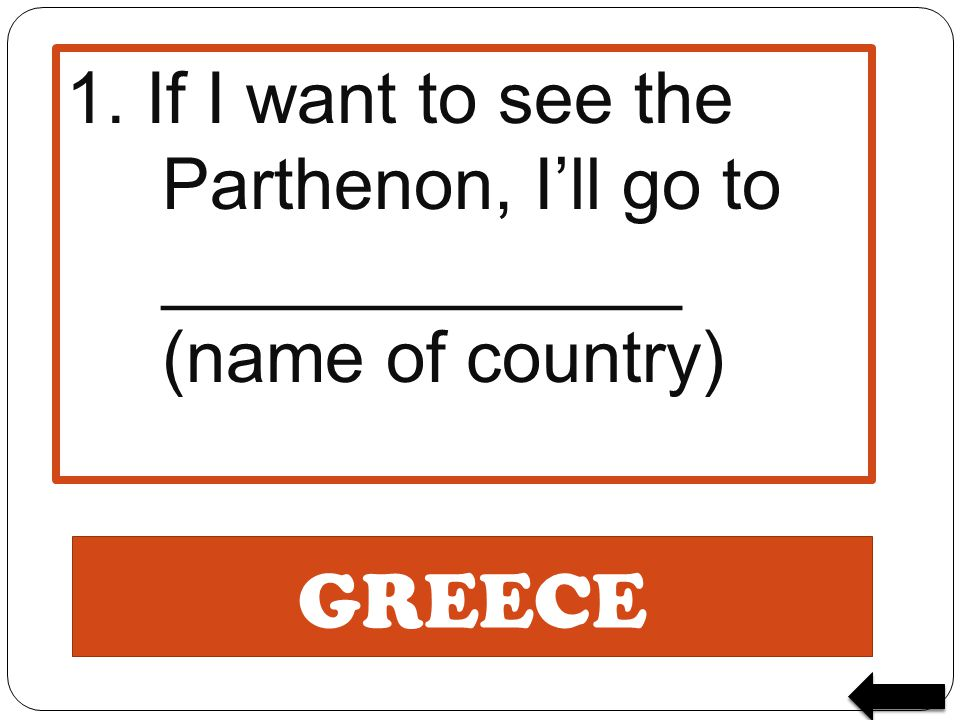 1. If I want to see the Parthenon, I'll go to _____________ (name of country)