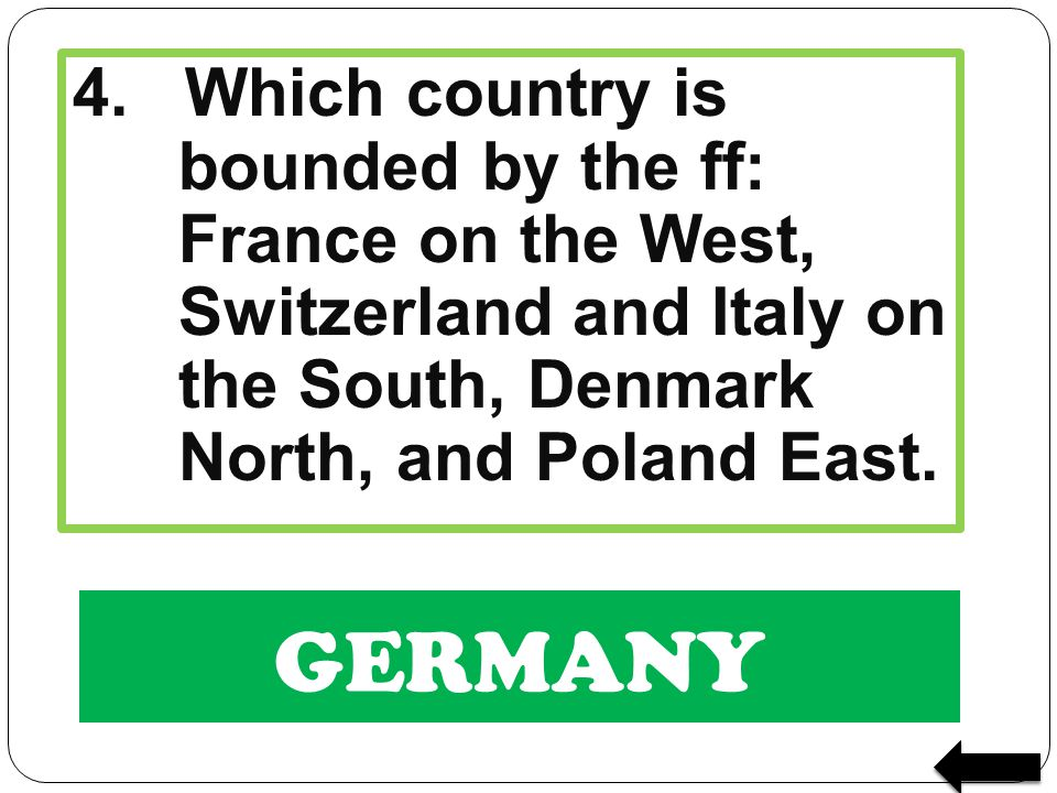 4. Which country is bounded by the ff: France on the West, Switzerland and Italy on the South, Denmark North, and Poland East.