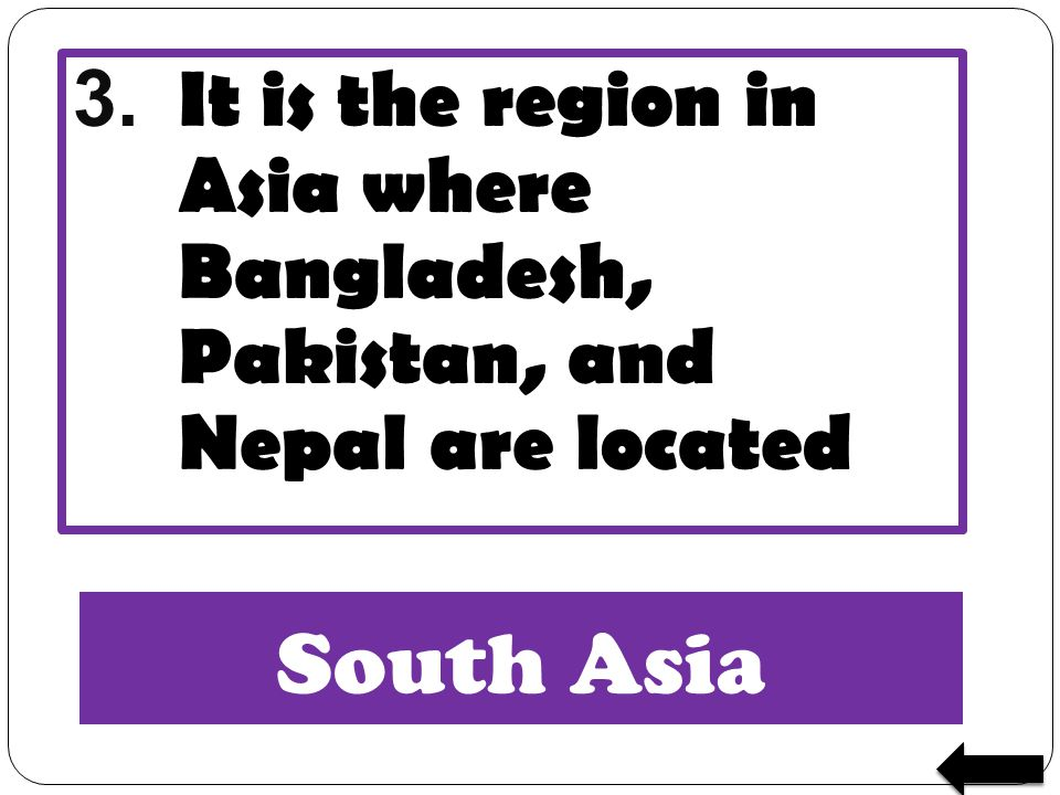 3. It is the region in Asia where Bangladesh, Pakistan, and Nepal are located