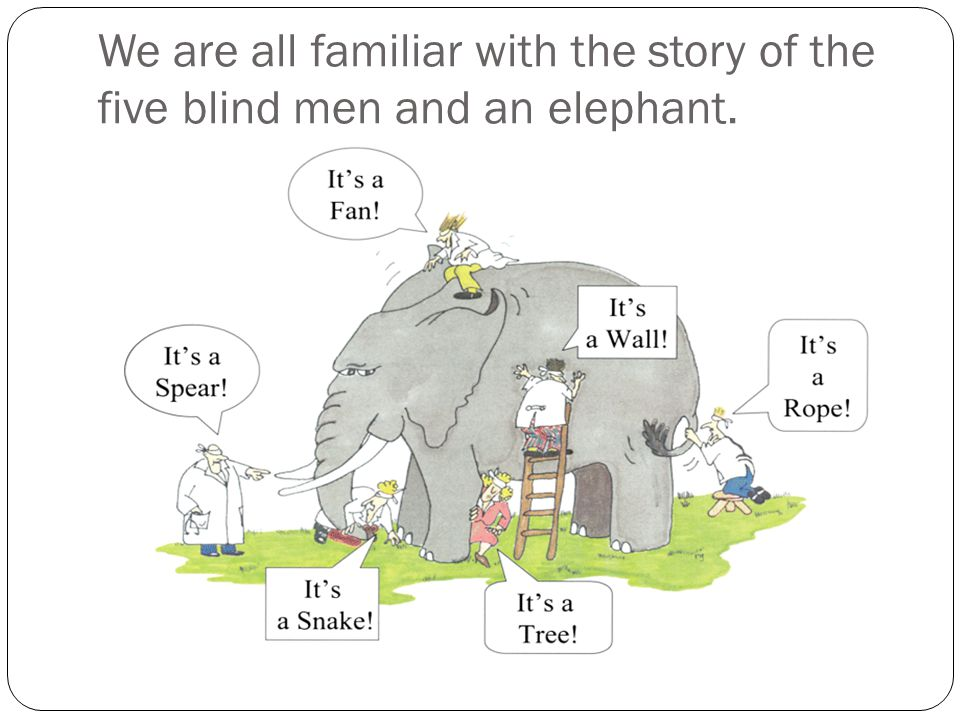 We are all familiar with the story of the five blind men and an elephant.