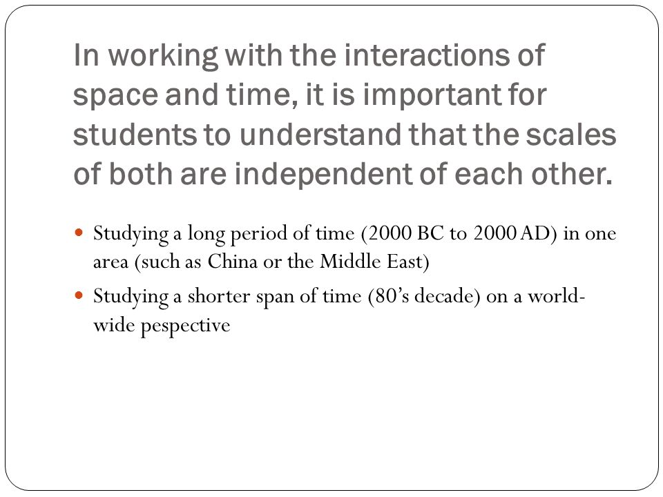 In working with the interactions of space and time, it is important for students to understand that the scales of both are independent of each other.