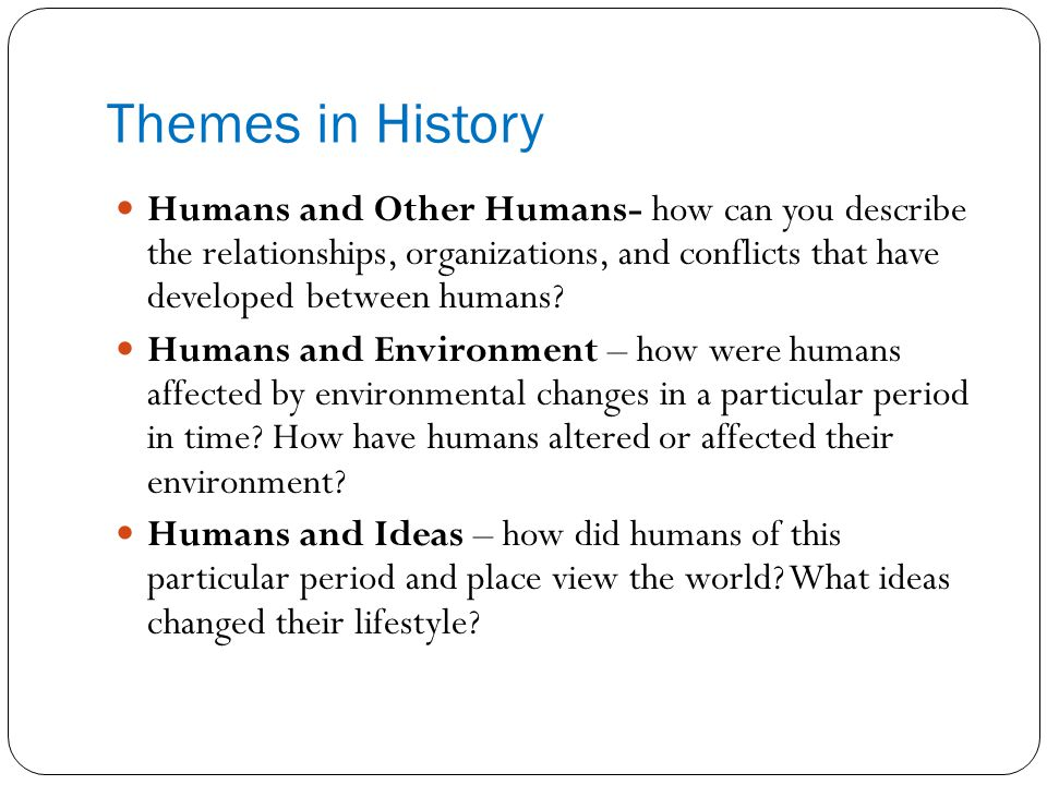 Themes in History Humans and Other Humans- how can you describe the relationships, organizations, and conflicts that have developed between humans
