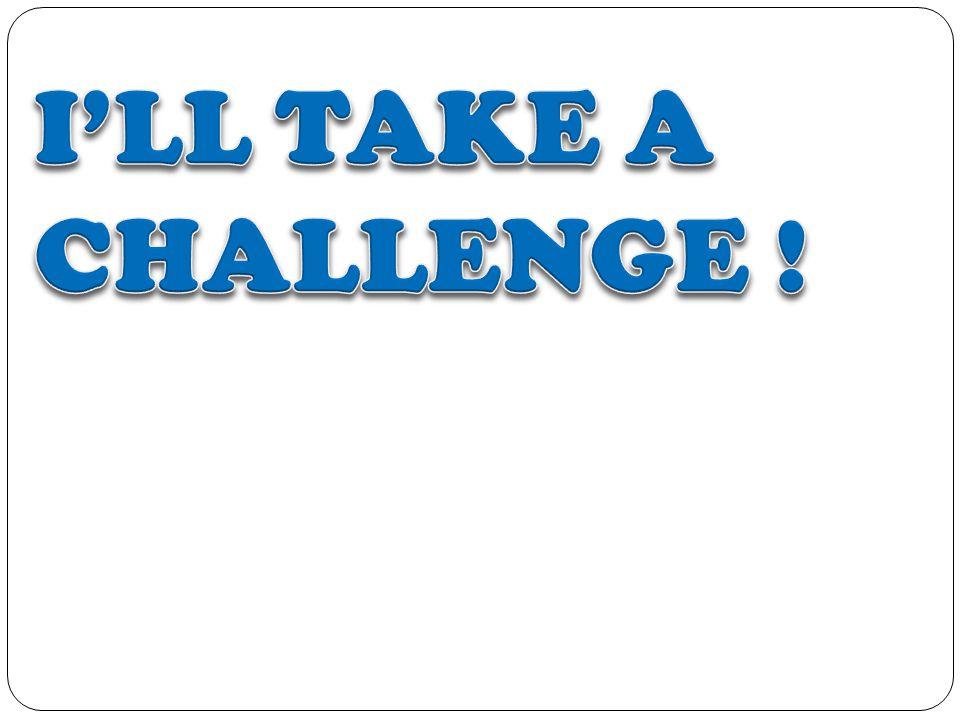 I'LL TAKE A CHALLENGE !
