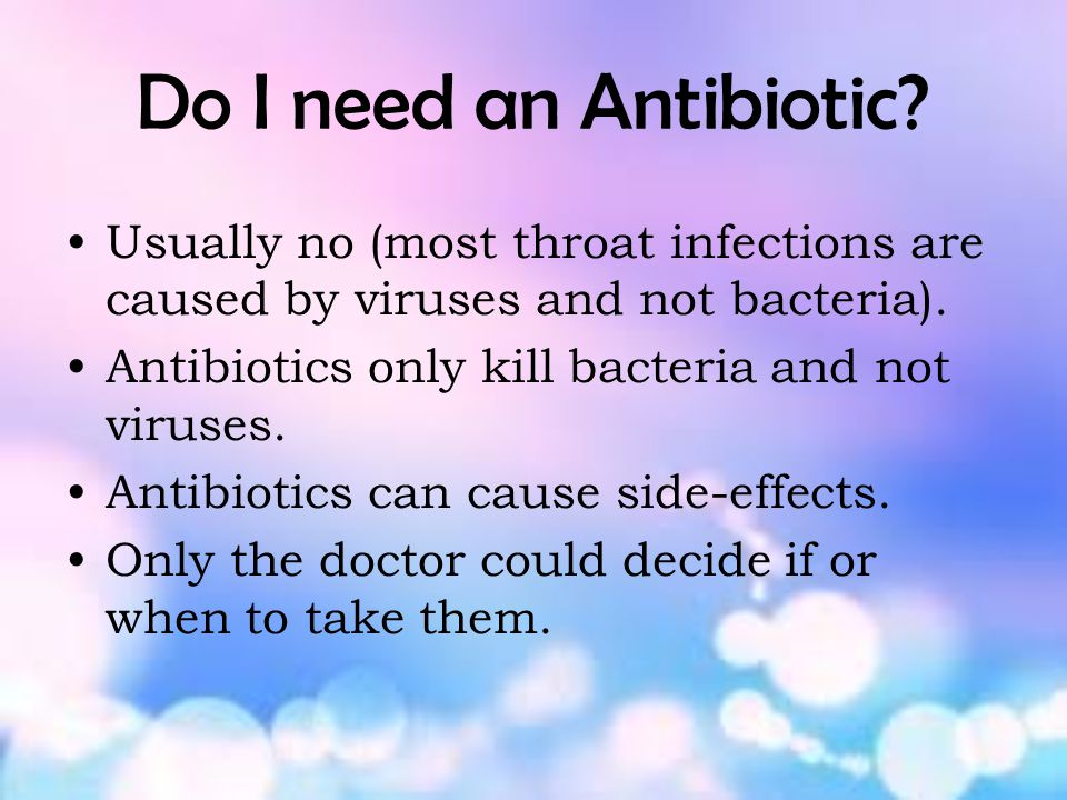 Do I need an Antibiotic Usually no (most throat infections are caused by viruses and not bacteria).