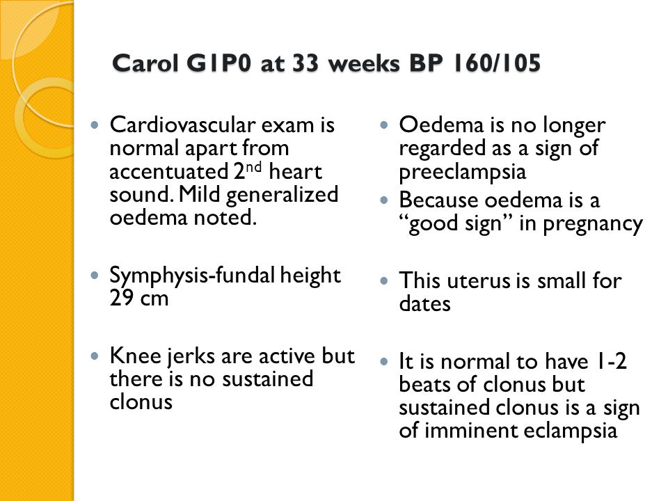 Carol G1P0 at 33 weeks BP 160/105 Cardiovascular exam is normal apart from accentuated 2nd heart sound. Mild generalized oedema noted.