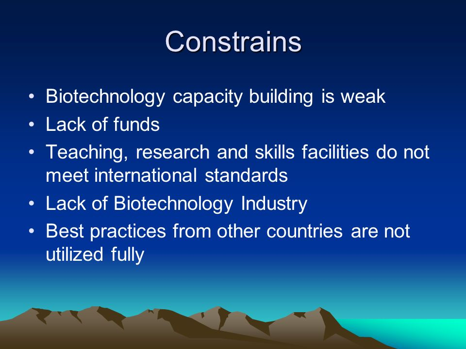 Constrains Biotechnology capacity building is weak Lack of funds