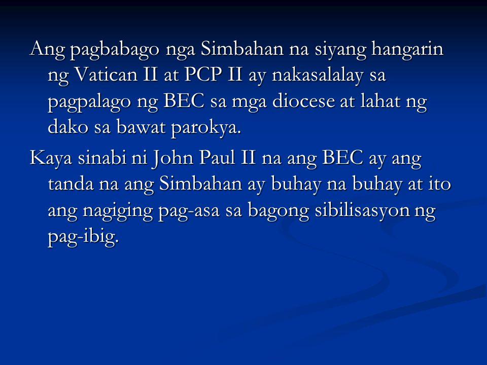 Ang pagbabago nga Simbahan na siyang hangarin ng Vatican II at PCP II ay nakasalalay sa pagpalago ng BEC sa mga diocese at lahat ng dako sa bawat parokya.