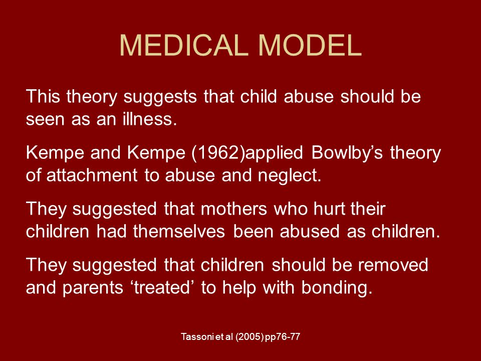 MEDICAL MODEL This theory suggests that child abuse should be seen as an illness.
