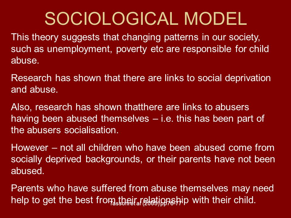 SOCIOLOGICAL MODEL This theory suggests that changing patterns in our society, such as unemployment, poverty etc are responsible for child abuse.