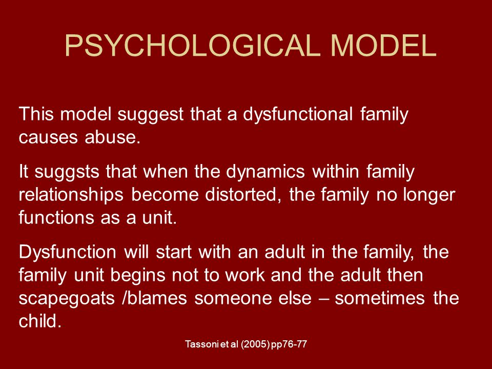 PSYCHOLOGICAL MODEL This model suggest that a dysfunctional family causes abuse.