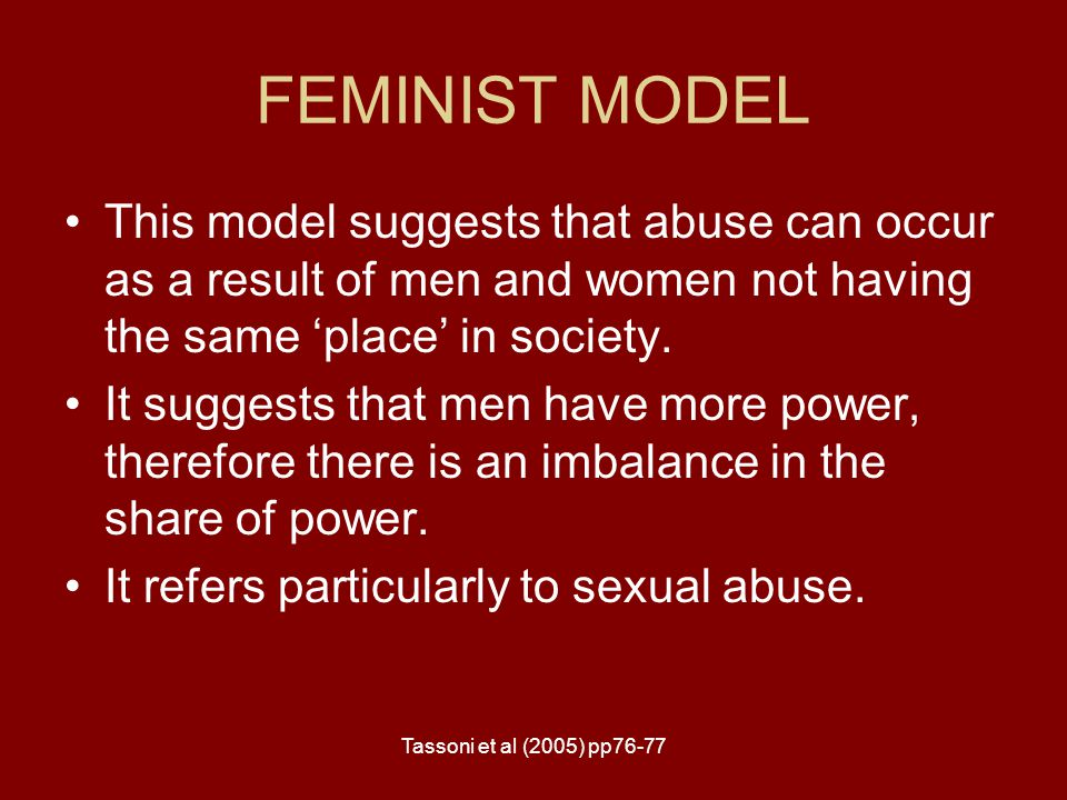 FEMINIST MODEL This model suggests that abuse can occur as a result of men and women not having the same 'place' in society.