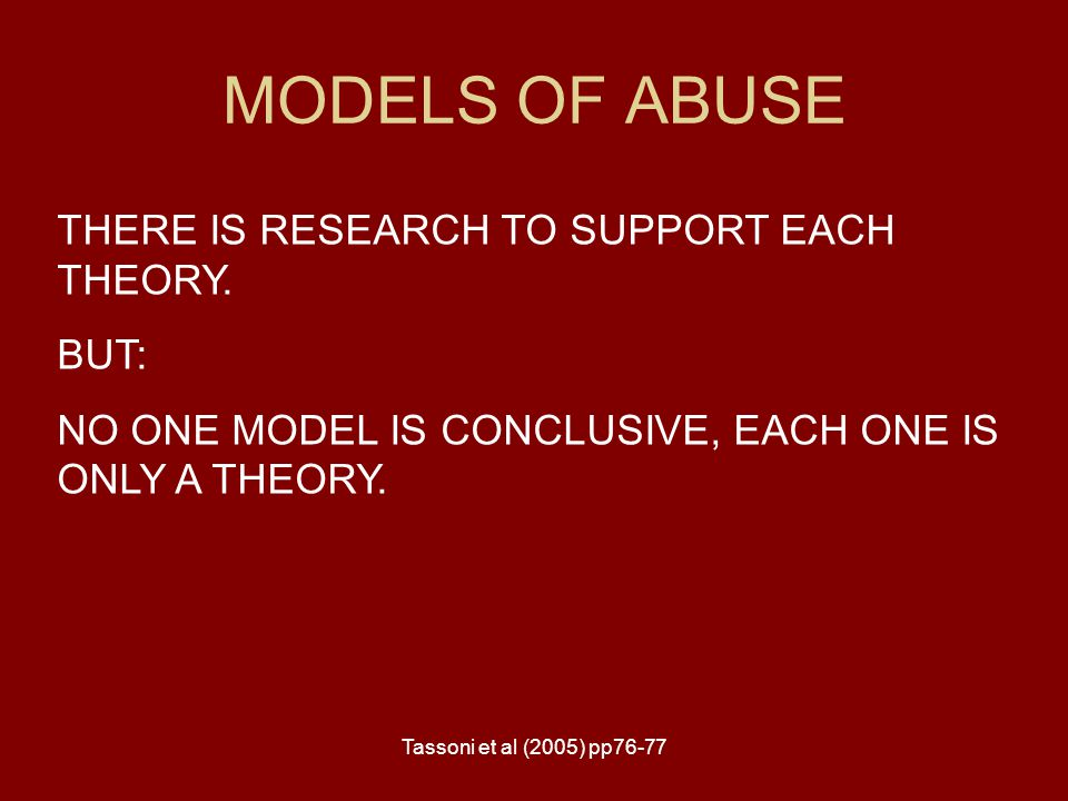 MODELS OF ABUSE THERE IS RESEARCH TO SUPPORT EACH THEORY. BUT: