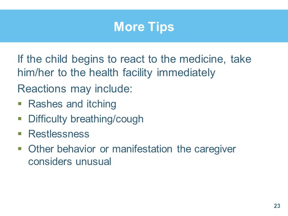 More Tips If the child begins to react to the medicine, take him/her to the health facility immediately.
