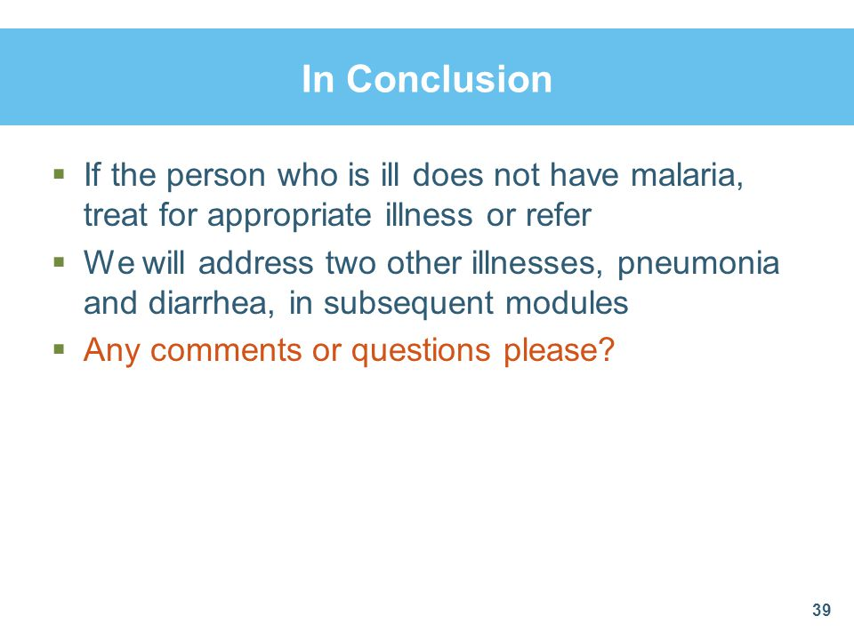 In Conclusion If the person who is ill does not have malaria, treat for appropriate illness or refer.
